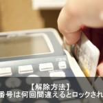 クレジットカード暗証番号を何回も間違えてロック!解除方法とは?