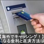 海外旅行にてクレジットカードキャッシング時の金利や返済方法とは?