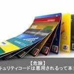 クレジットカードのセキュリティコードは悪用されるって本当?