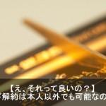 クレジットカードの解約は本人以外でも出来るの?