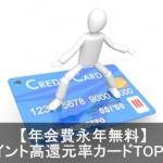 年会費無料のクレジットカードでポイント高還元率のみを徹底比較!