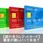 銀行系クレジットカードは審査が厳しいって本当?