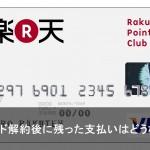 楽天カードを解約する際の支払い残高はどうなる?