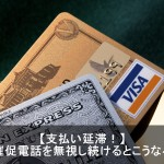 クレジットカードの支払い催促電話を無視するとこうなる!