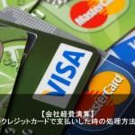 会社経費を個人のクレジットカードで支払いした時の処理方法とは?