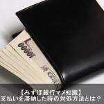 みずほ銀行クレジットカードを延滞納した時の対処方法とは?