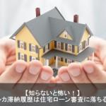 クレジットカードの支払い滞納は住宅ローン審査に落ちるって本当?