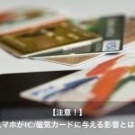 【注意!】スマホがICカード・磁気カードに与える影響と対策方法とは?