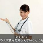 【注意】病院の入院費用を支払えない人はどうなる?対処方法とは!