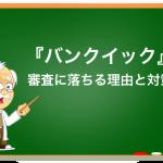バンクイック(三菱東京UFJ銀行カードローン)の審査に落ちる理由と通るコツを徹底解説!