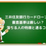 三井住友銀行カードローンの審査基準は厳しい?落ちる理由と通るコツ