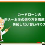 カードローン申込〜お金の借り方を解説!失敗しない作り方