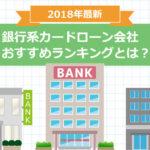 【2018年最新】銀行系カードローン会社おすすめランキングとは?