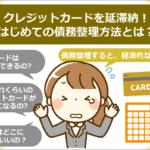 クレジットカードを延滞納、はじめての債務整理方法とは